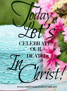 I do not normally celebrate a death. How about you? But according to the Bible there is great reason to celebrate our death. Please join Conforming To The truth as we study inductively through Romans. Print your Free Bible study today.