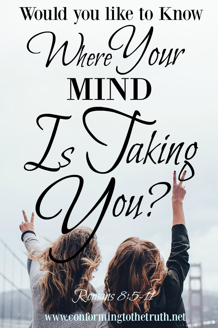 Do you ever stop and think about where you are going? Where is your mind taking you? Would you like to know the answer to these question? Follow CTTT as we study Romans 8:5-11. The answers are just a few words away!